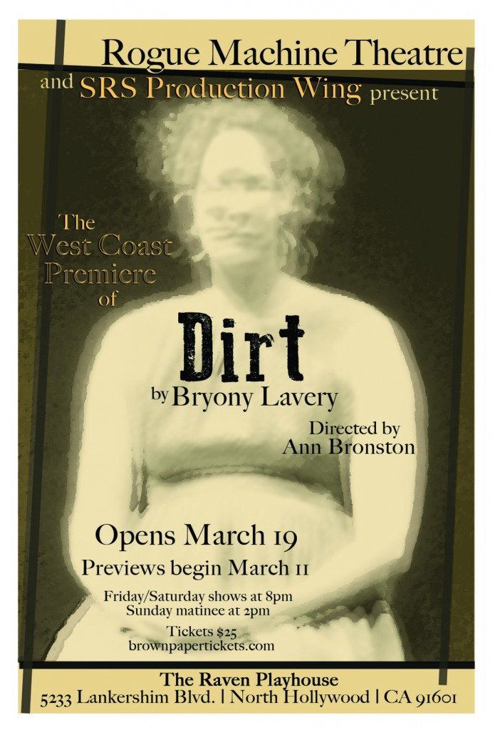 Rogue Machine Theatre and SRS Production Wing present the West Coast Premiere of: DIRT by Bryony Lavery Directed by Ann Bronston Playing Fridays at 8pm, Saturdays at 8pm & Sundays at 2pm